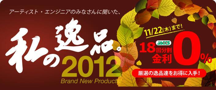 私の逸品 2012 Brand New Products!